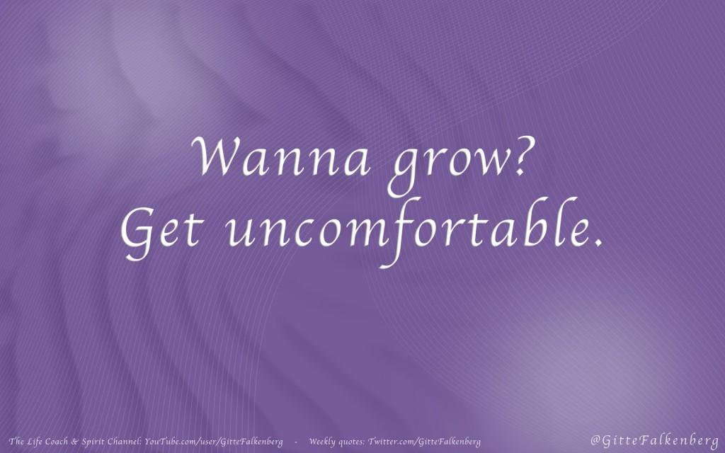 Wanna grow, Get uncomfortable.